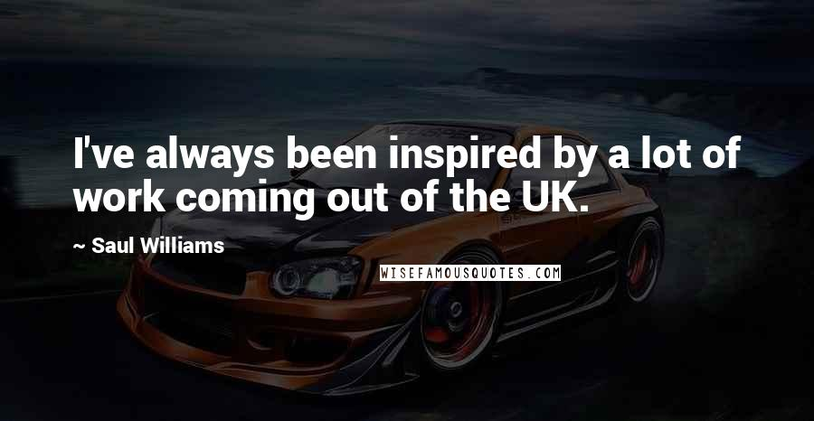 Saul Williams quotes: I've always been inspired by a lot of work coming out of the UK.