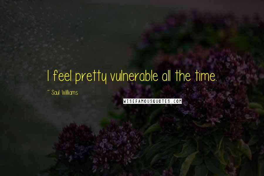 Saul Williams quotes: I feel pretty vulnerable all the time.