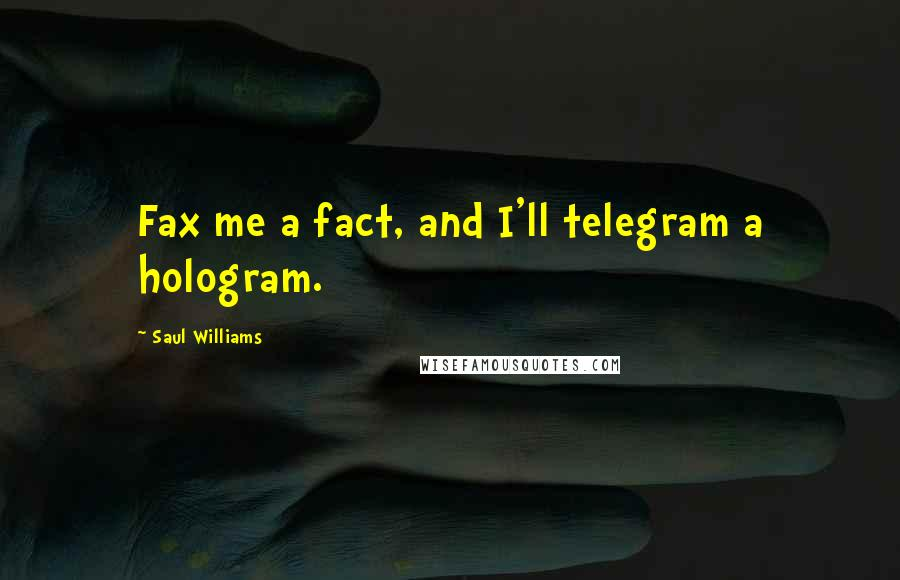 Saul Williams quotes: Fax me a fact, and I'll telegram a hologram.