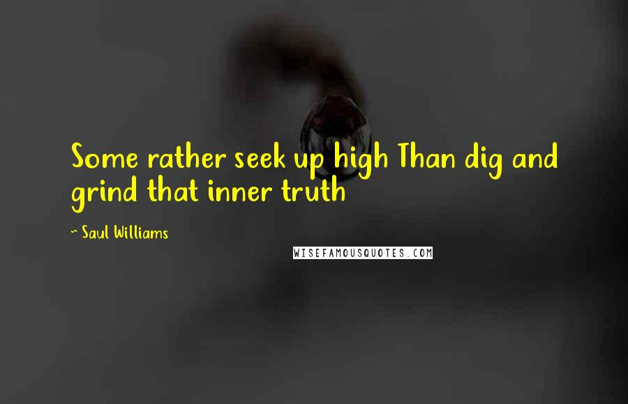 Saul Williams quotes: Some rather seek up high Than dig and grind that inner truth