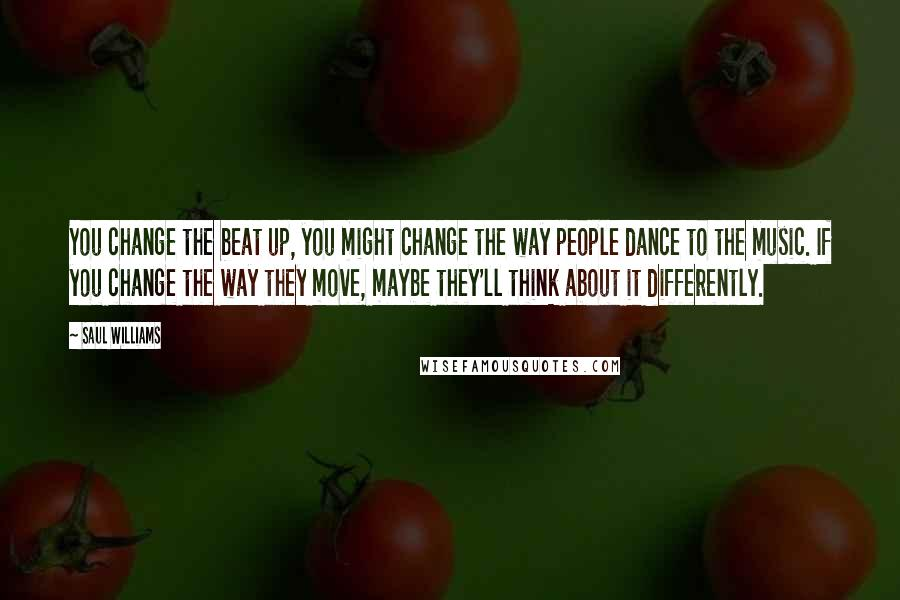 Saul Williams quotes: You change the beat up, you might change the way people dance to the music. If you change the way they move, maybe they'll think about it differently.