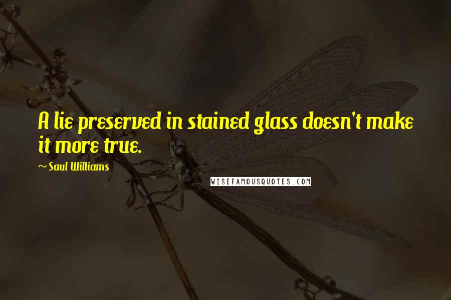 Saul Williams quotes: A lie preserved in stained glass doesn't make it more true.