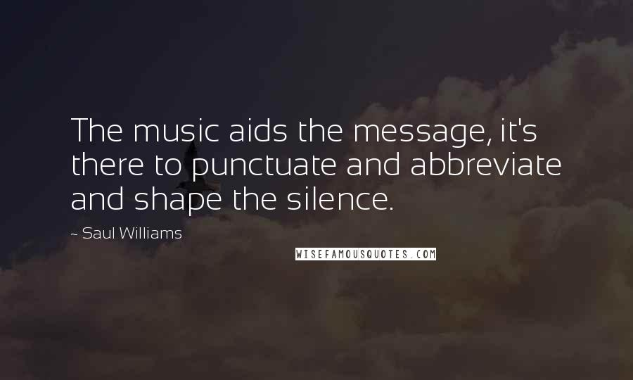 Saul Williams quotes: The music aids the message, it's there to punctuate and abbreviate and shape the silence.