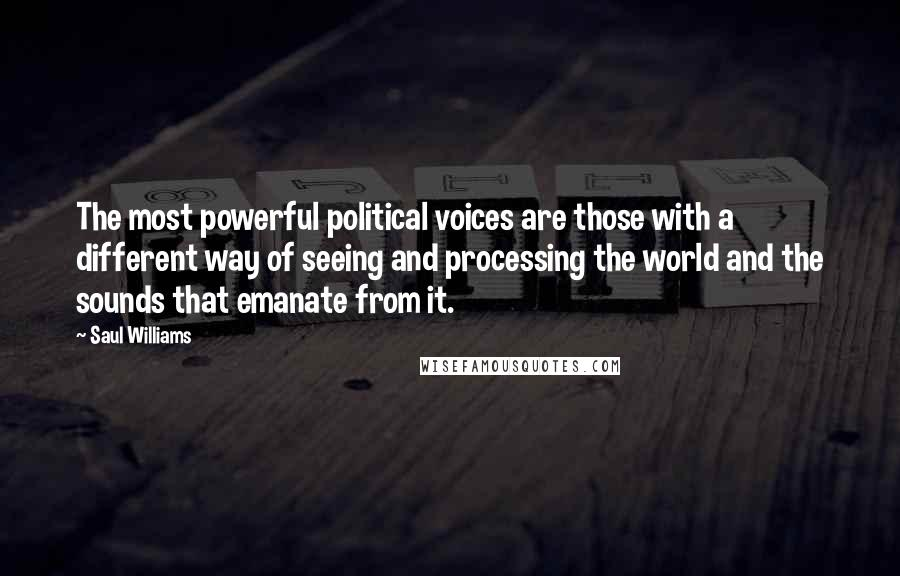 Saul Williams quotes: The most powerful political voices are those with a different way of seeing and processing the world and the sounds that emanate from it.
