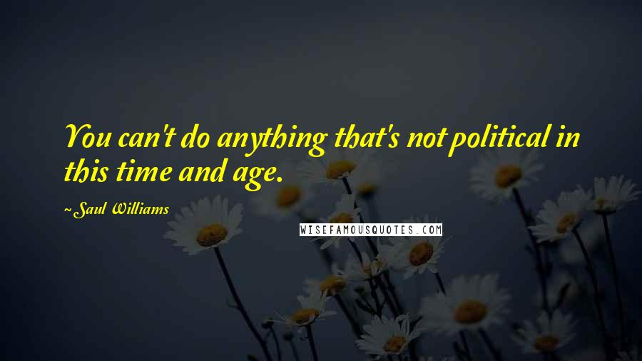 Saul Williams quotes: You can't do anything that's not political in this time and age.