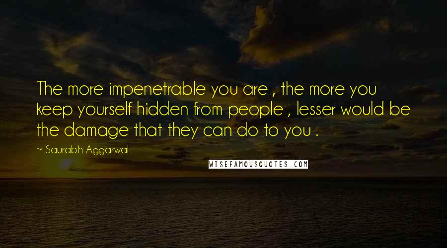 Saurabh Aggarwal quotes: The more impenetrable you are , the more you keep yourself hidden from people , lesser would be the damage that they can do to you .