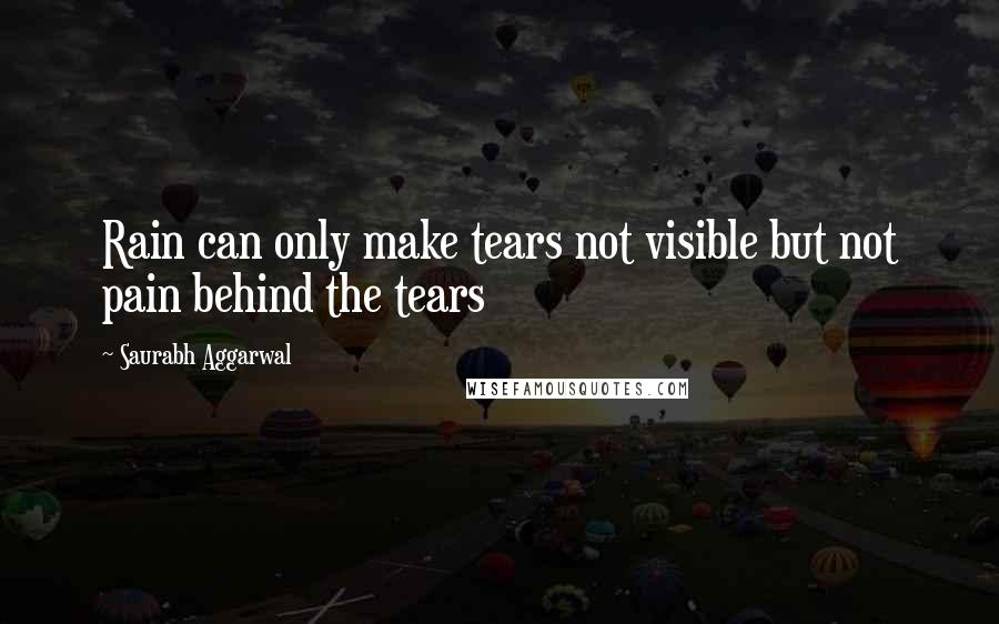 Saurabh Aggarwal quotes: Rain can only make tears not visible but not pain behind the tears