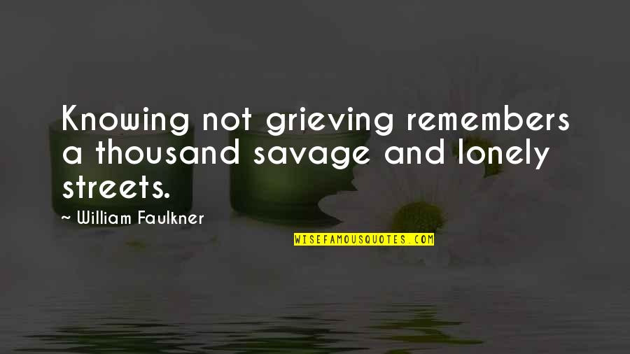 Savage Streets Quotes By William Faulkner: Knowing not grieving remembers a thousand savage and