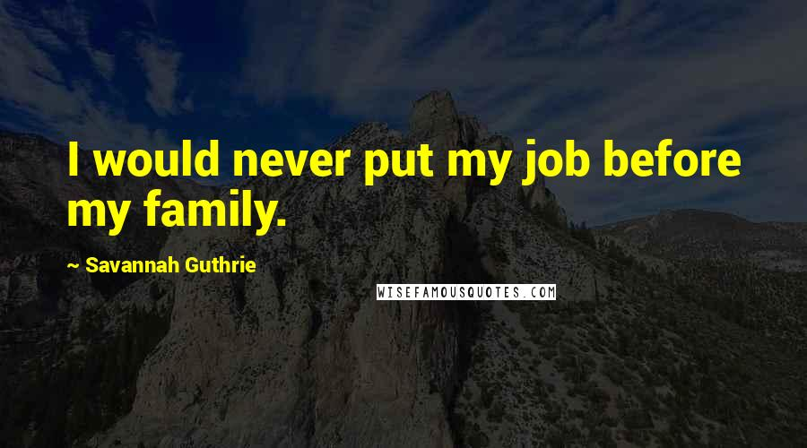 Savannah Guthrie quotes: I would never put my job before my family.
