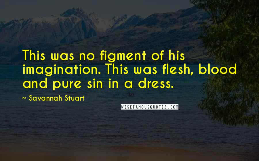 Savannah Stuart quotes: This was no figment of his imagination. This was flesh, blood and pure sin in a dress.