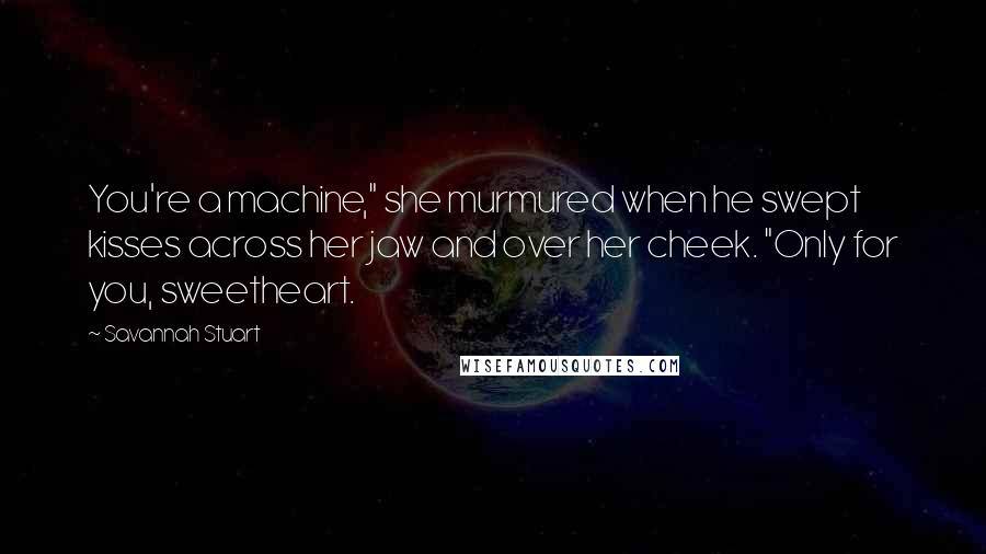 "Savannah Stuart quotes: You're a machine,"" she murmured when he swept kisses across her jaw and over her cheek. ""Only for you, sweetheart."