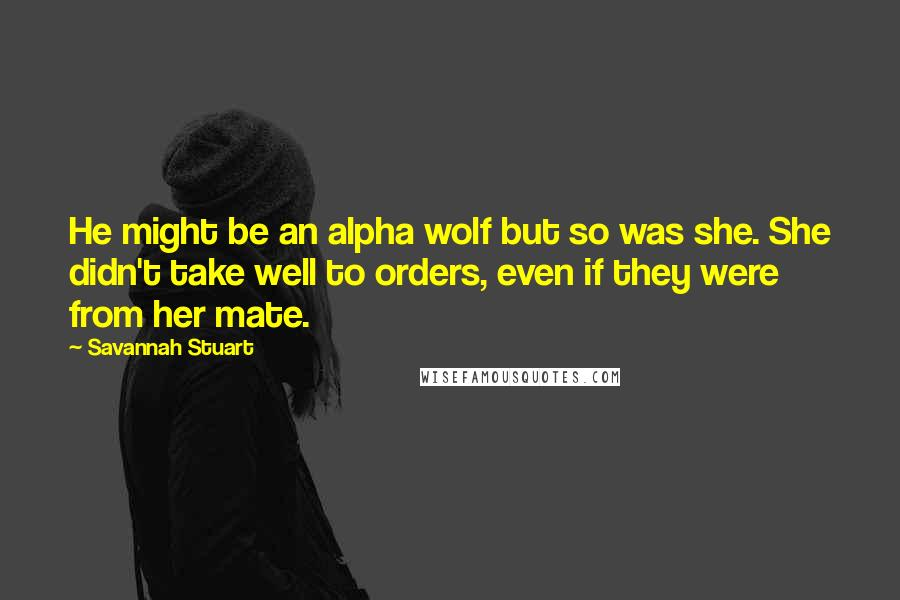 Savannah Stuart quotes: He might be an alpha wolf but so was she. She didn't take well to orders, even if they were from her mate.