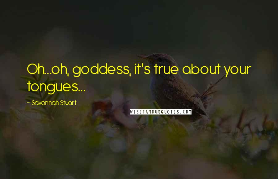 Savannah Stuart quotes: Oh...oh, goddess, it's true about your tongues...