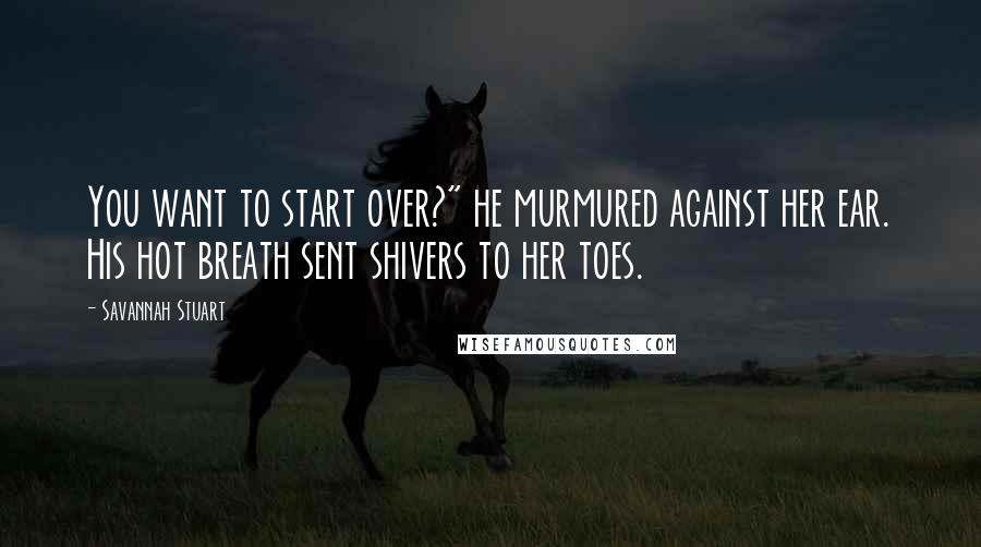 "Savannah Stuart quotes: You want to start over?"" he murmured against her ear. His hot breath sent shivers to her toes."