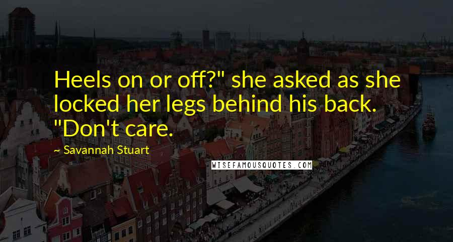 "Savannah Stuart quotes: Heels on or off?"" she asked as she locked her legs behind his back. ""Don't care."
