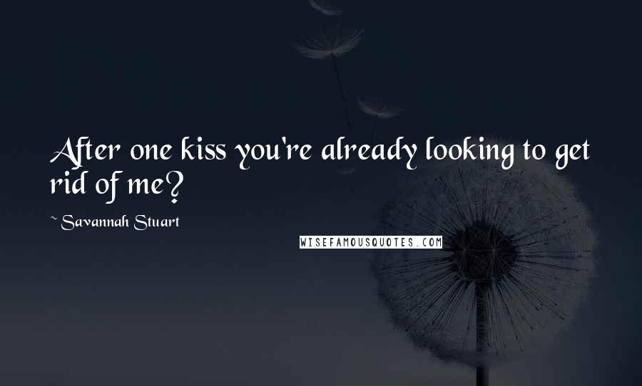 Savannah Stuart quotes: After one kiss you're already looking to get rid of me?