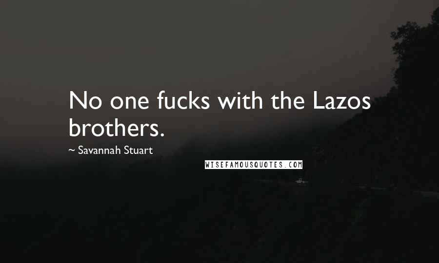 Savannah Stuart quotes: No one fucks with the Lazos brothers.