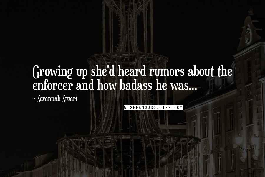Savannah Stuart quotes: Growing up she'd heard rumors about the enforcer and how badass he was...