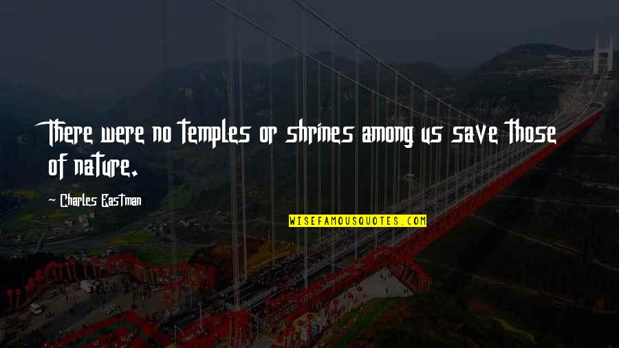 Save Nature Quotes By Charles Eastman: There were no temples or shrines among us