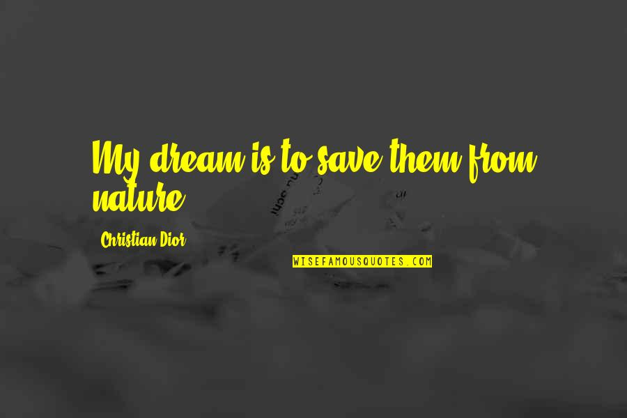 Save Nature Quotes By Christian Dior: My dream is to save them from nature.