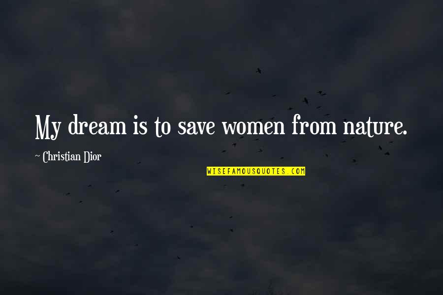 Save Nature Quotes By Christian Dior: My dream is to save women from nature.