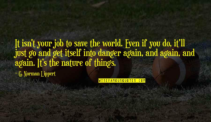 Save Nature Quotes By G. Norman Lippert: It isn't your job to save the world.