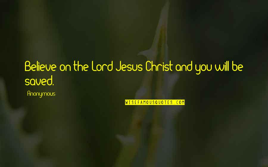 Saved By Jesus Quotes By Anonymous: Believe on the Lord Jesus Christ and you