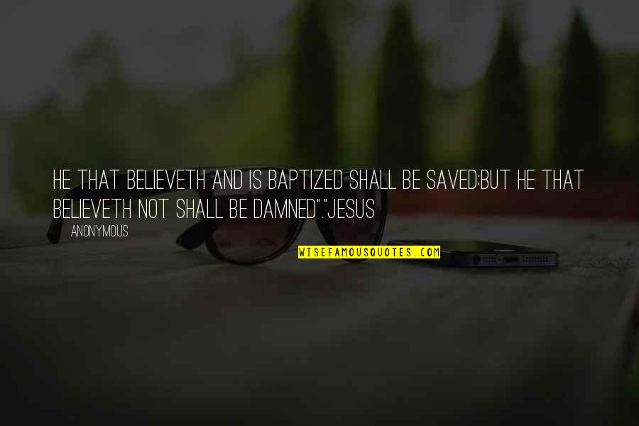 Saved By Jesus Quotes By Anonymous: He that believeth and is baptized shall be