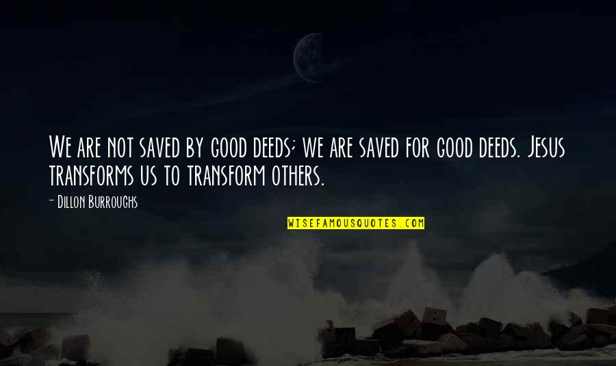 Saved By Jesus Quotes By Dillon Burroughs: We are not saved by good deeds; we