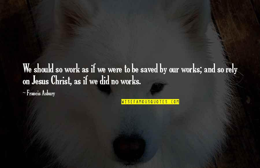 Saved By Jesus Quotes By Francis Asbury: We should so work as if we were