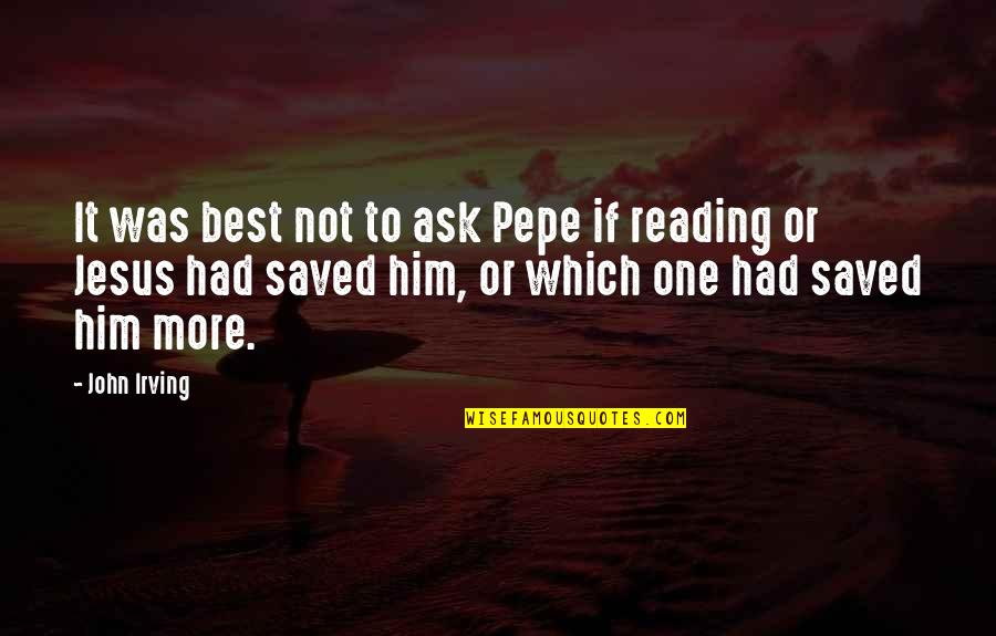 Saved By Jesus Quotes By John Irving: It was best not to ask Pepe if