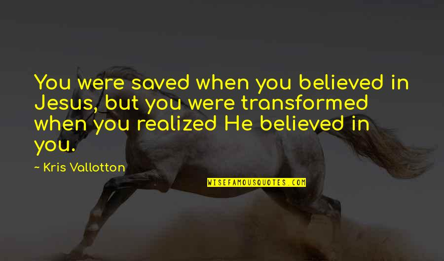 Saved By Jesus Quotes By Kris Vallotton: You were saved when you believed in Jesus,