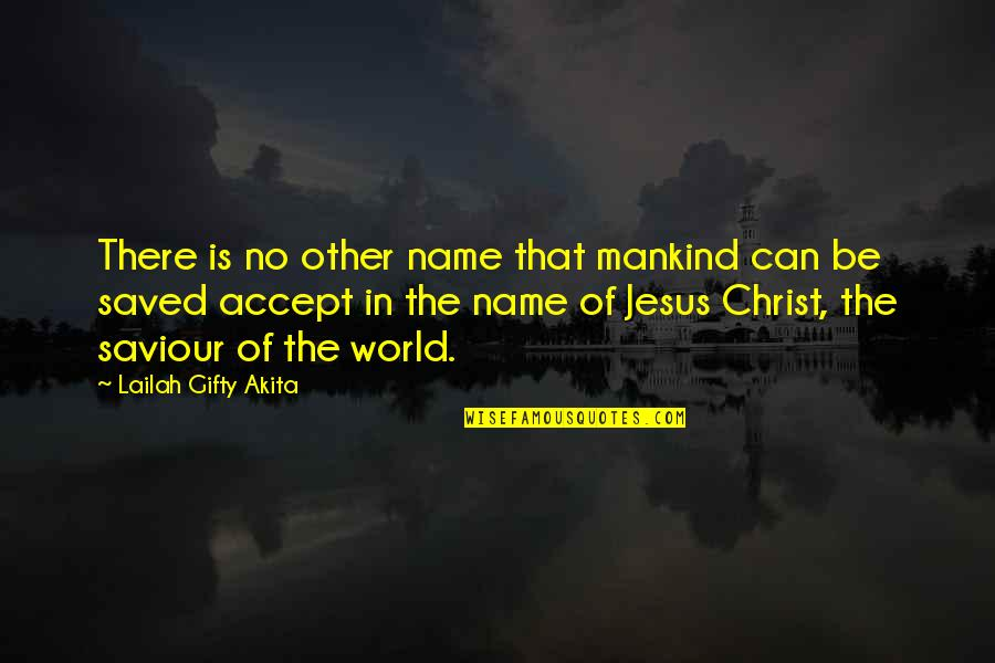 Saved By Jesus Quotes By Lailah Gifty Akita: There is no other name that mankind can