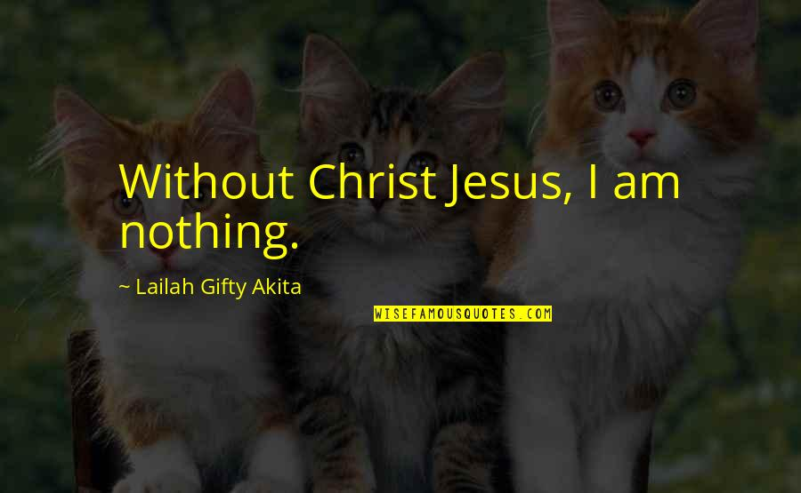 Saved By Jesus Quotes By Lailah Gifty Akita: Without Christ Jesus, I am nothing.