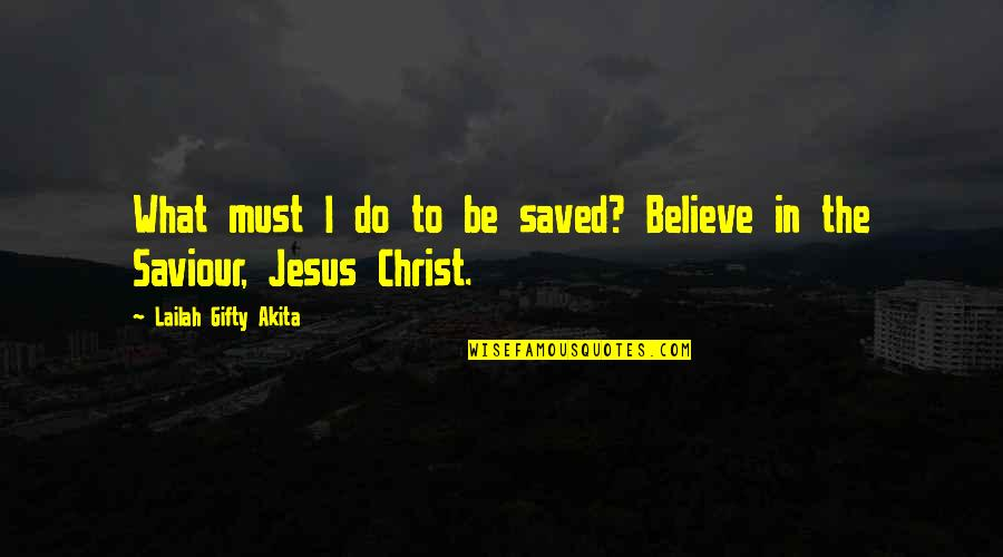 Saved By Jesus Quotes By Lailah Gifty Akita: What must I do to be saved? Believe