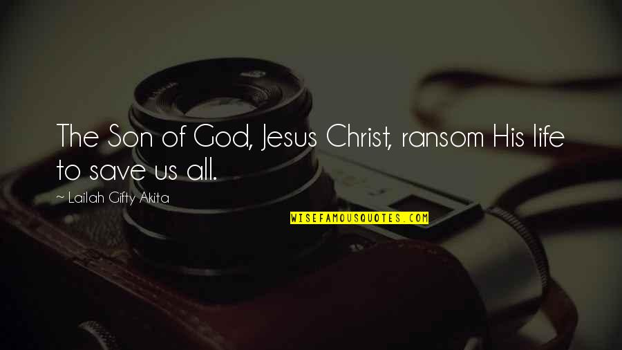 Saved By Jesus Quotes By Lailah Gifty Akita: The Son of God, Jesus Christ, ransom His