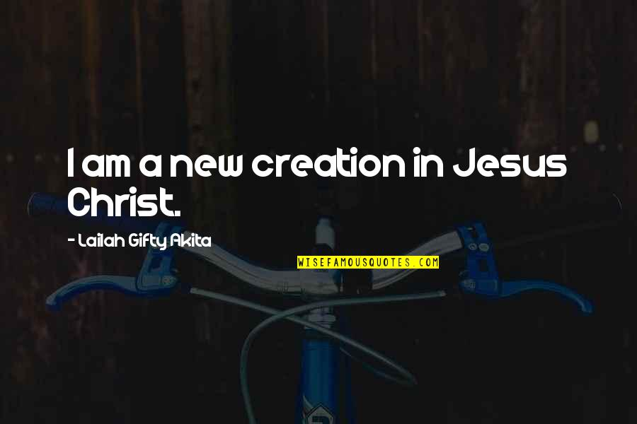 Saved By Jesus Quotes By Lailah Gifty Akita: I am a new creation in Jesus Christ.