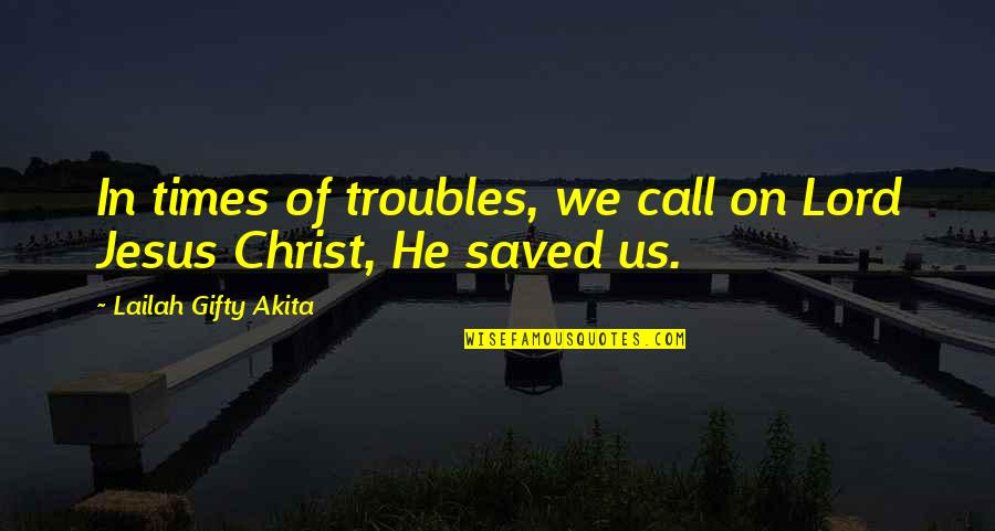 Saved By Jesus Quotes By Lailah Gifty Akita: In times of troubles, we call on Lord