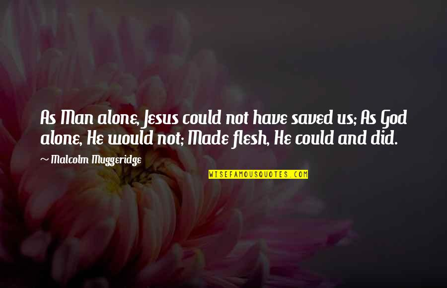 Saved By Jesus Quotes By Malcolm Muggeridge: As Man alone, Jesus could not have saved