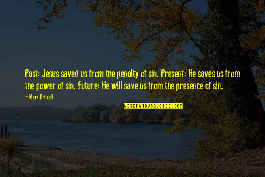 Saved By Jesus Quotes By Mark Driscoll: Past: Jesus saved us from the penalty of