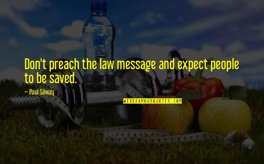 Saved By Jesus Quotes By Paul Silway: Don't preach the law message and expect people