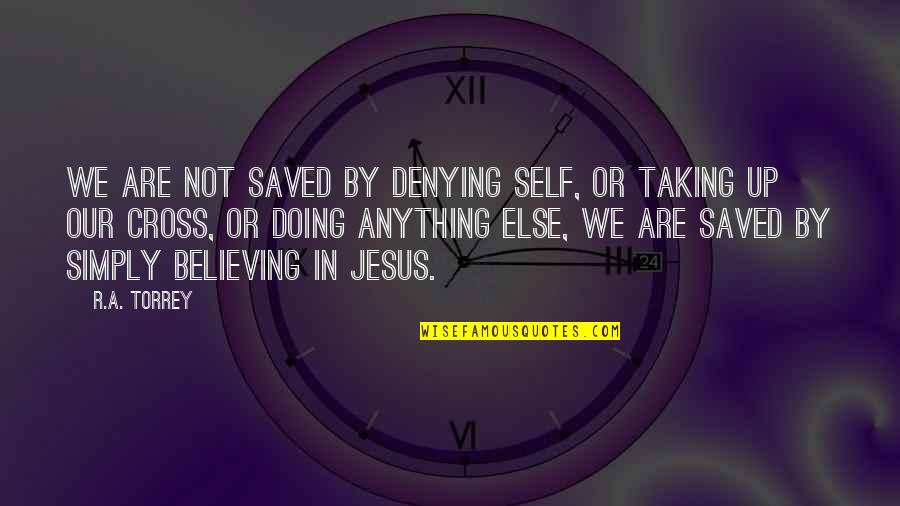 Saved By Jesus Quotes By R.A. Torrey: We are not saved by denying self, or