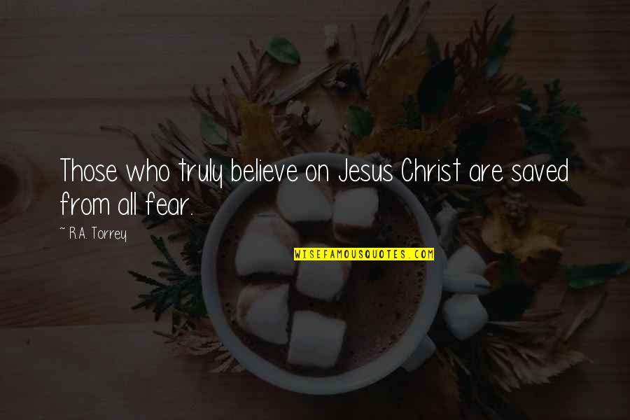 Saved By Jesus Quotes By R.A. Torrey: Those who truly believe on Jesus Christ are