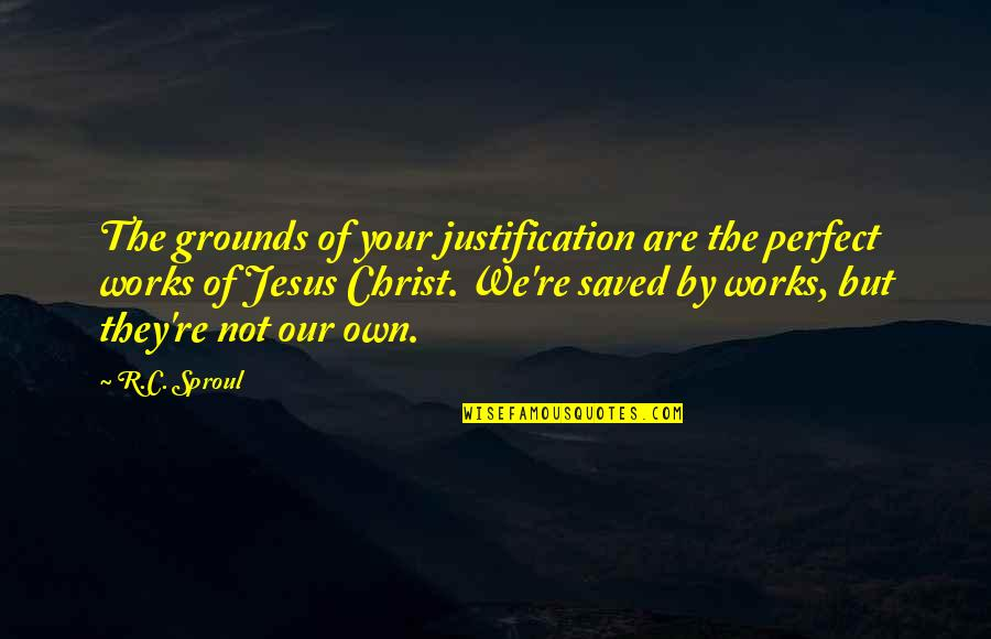Saved By Jesus Quotes By R.C. Sproul: The grounds of your justification are the perfect