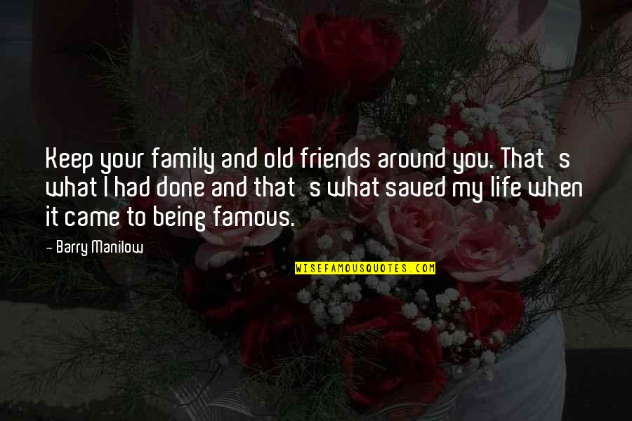 Saved Life Quotes By Barry Manilow: Keep your family and old friends around you.