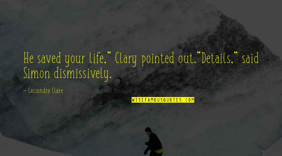 """Saved Life Quotes By Cassandra Clare: He saved your life,"""" Clary pointed out.""""Details,"""" said"""