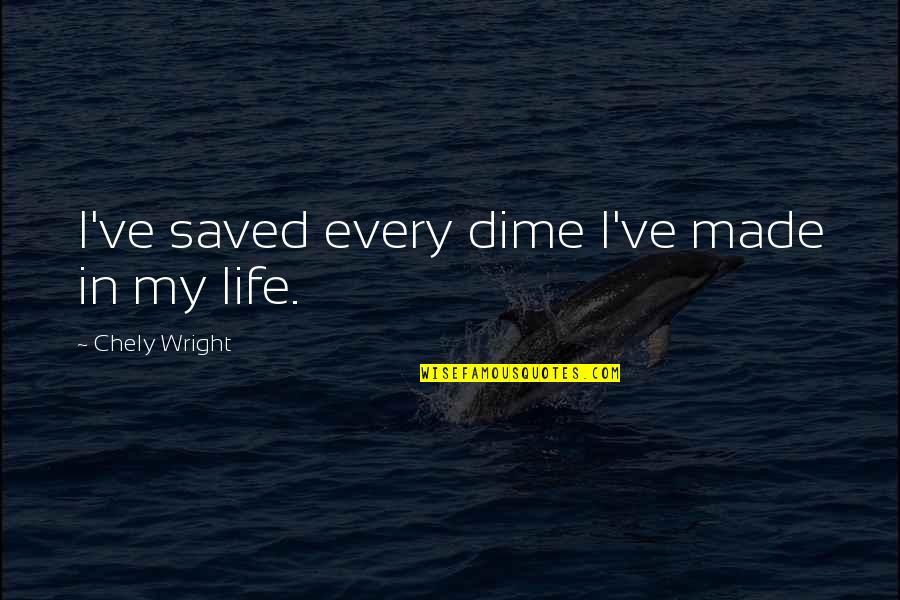 Saved Life Quotes By Chely Wright: I've saved every dime I've made in my