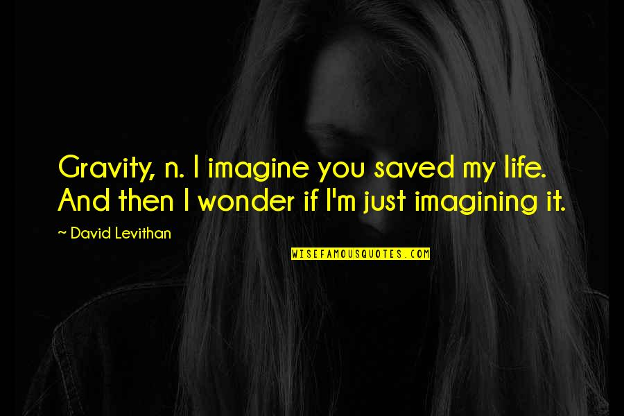 Saved Life Quotes By David Levithan: Gravity, n. I imagine you saved my life.