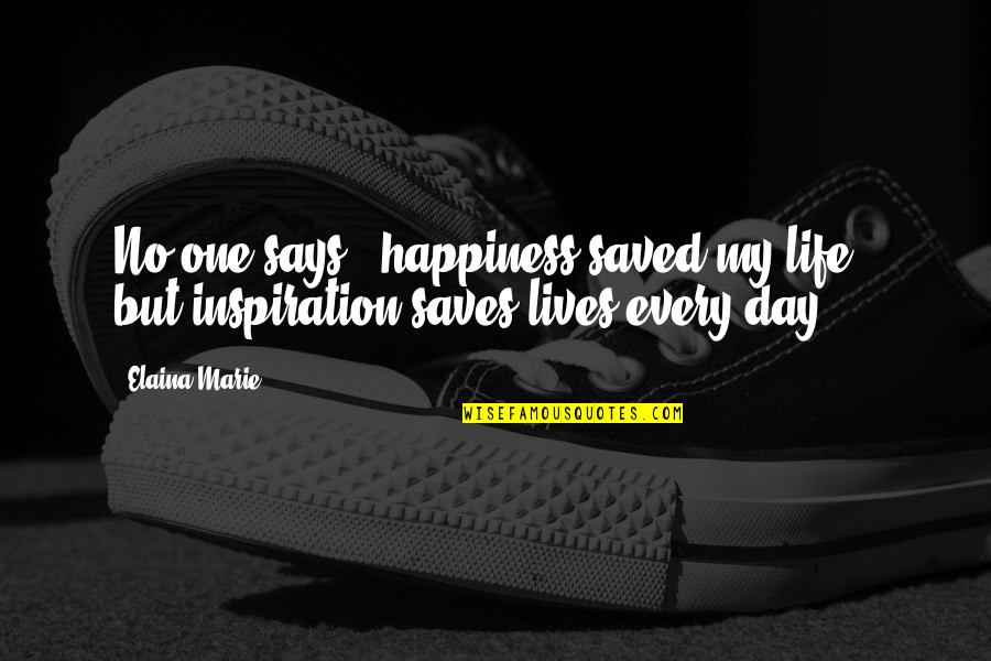 Saved Life Quotes By Elaina Marie: No one says, 'happiness saved my life,' but