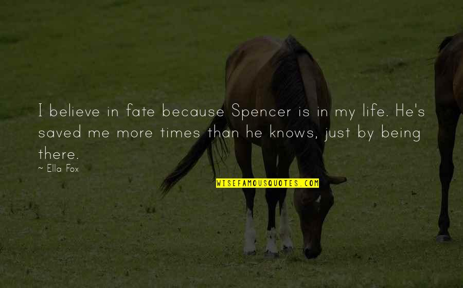 Saved Life Quotes By Ella Fox: I believe in fate because Spencer is in